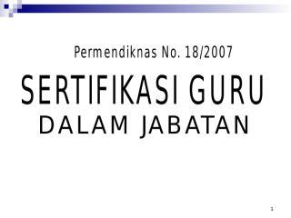 PERMENDIKNAS 18 TAHUN 2007 TENTANG SERTIFIKASI GURU DALAM JABATAN.ppt